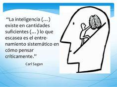 ... La inteligencia exsiste en cantidades suficientes, lo que escasea es el entrenamiento sistemático en cómo pensar críticamente.  Carl Sagan. PENSAMIENTO CRÍTICO. http://es.slideshare.net/pachekitonamas/pensamiento-critico-40843857