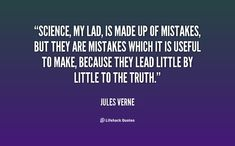 Science, my lad, is made up of mistakes, but they are mistakes which it is useful to make, because they lead little by little to the truth. - Jules Verne at Lifehack QuotesJules Verne at http://quotes.lifehack.org/by-author/jules-verne/
