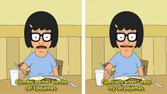 Bob's Burgers. this is hilarious because I love Tina and I have cat pajamas!