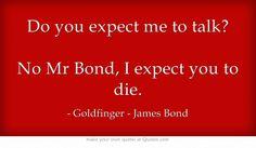 Do you expect me to talk? No Mr Bond, I expect you to die.