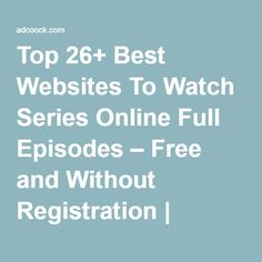 Top 26+ Best Websites To Watch Series Online Full Episodes – Free and Without Registration | UPDATED