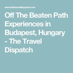 Off The Beaten Path Experiences in Budapest, Hungary - The Travel Dispatch