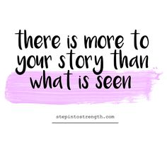 There is more to your story than what is seen. [stepintostrength.com]