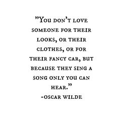 Words//You don't love someone for their looks, or their clothes, or for their fancy car, but because they sing a song only you can hear - Oscar Wilde Quotes Español, Words Quotes, Wise Words, Funny Quotes, Yeats Quotes, Hatred Quotes, Frases Humor, Deep Quotes About Love, Quotes To Live By