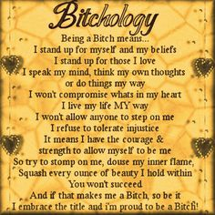 Here's to being a bitch! I just found the inner bitch, that has been dying to get out. No more intimidation from people who have screwed up my life. I'M PROUD TO BE A BITCH!!!!