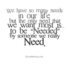 """""""We have so many needs in our life, but the only need that we want most is... to be 'Needed' by someone we really Need."""" (So very true!)"""