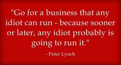 """""""Go for a business that any idiot can run - because sooner or later, any idiot probably is going to run it."""" -Peter Lynch"""
