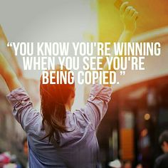 """YOU KNOW YOU'RE WINNING WHEN YOU SEE YOU'RE BEING COPIED."""