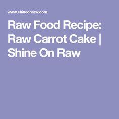 Raw Food Recipe: Raw Carrot Cake | Shine On Raw