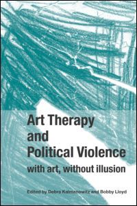 Art Therapy and Political Violence: With Art, Without Illusion (Paperback) - Routledge