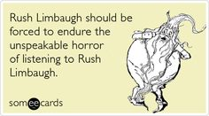 Free and Funny News Ecard: Rush Limbaugh should be forced to endure the unspeakable horror of listening to Rush Limbaugh Create and send your own custom News ecard. Rush Limbaugh, Thoughts Of You, E Cards, Someecards, Found Out, True Stories, Haha, Horror, Sayings