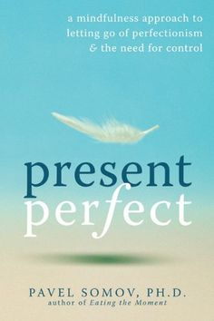 Present Perfect: A Mindfulness Approach to Letting Go of Perfectionism and the Need for Control Pavel Somov