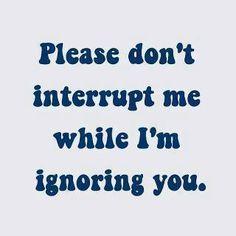 Please Don't Interrupt Me While