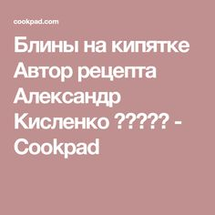 Блины на кипятке Автор рецепта Александр Кисленко ❤️🥩🍕🍝 - Cookpad
