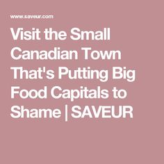 Visit the Small Canadian Town That's Putting Big Food Capitals to Shame | SAVEUR