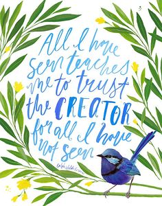 One of my favourite quotes, brush lettered and surrounded by hand painted leaves, flowers and a splendid fairy wren. / All I have seen teaches me to trust the creator for all I have not seen ~ Ralph Waldo Emerson • Also buy this artwork on wall prints and stationery.