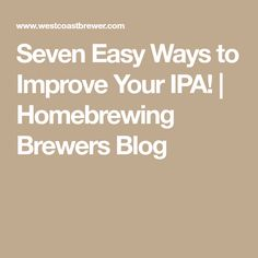 Seven Easy Ways to Improve Your IPA!   Homebrewing Brewers Blog