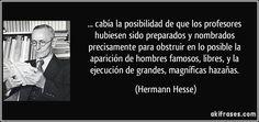 ... cabía la posibilidad de que los profesores hubiesen sido preparados y nombrados precisamente para obstruir en lo posible la aparición de hombres famosos, libres, y la ejecución de grandes, magníficas hazañas. (Hermann Hesse)