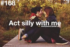 act silly with me.