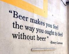Beer makes you feel the way you ought to feel without beer.  I understand that completely.