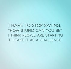 I have to stop saying, 'How stupid can you be'. I think people are starting to take it as a challenge. The best collection of quotes and sayings for every situation in life. Great Quotes, Me Quotes, Funny Quotes, Quotes Images, Stupid People Quotes, People Are Stupid, Boys Are Stupid, Can You Be, Funny Comments
