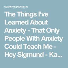The Things I've Learned About Anxiety - That Only People With Anxiety Could Teach Me - Hey Sigmund - Karen Young