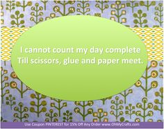 I cannot count my day complete,  Till scissors, glue and paper meet. <3