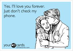 Yes. I'll love you forever. Just don't check my phone.