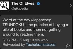 Tsundoku: Practice of buying a pile of books and then not getting around to reading them.