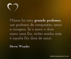 Mama foi meu grande professor, um professor de compaixão, amor e coragem. Se o amor é doce como uma flor, então minha mãe é aquela flor doce de amor. Stevie Wonder