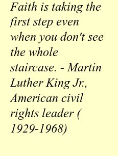 Faith is taking the first step even when you don't see the whole staircase. - Martin Luther King Jr., American civil rights leader (1929-1968)