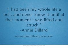 I had been my whole life a bell, and never knew it until at that moment I was lifted and struck. -Annie Dillard