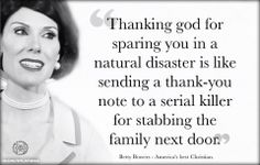 """""""Thanking god for sparing you in a natural disaster is like sending a thank-you note to a serial killer for stabbing the family next door."""" Betty Bowers - America's best christian. Thanking """"god"""" for sparing you in a natural disaster is self centered. Good thing this """"god"""" isn't real because just the myths are disturbingly destructive. I couldn't imagine how bad things would be if it were real."""