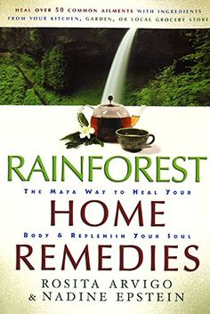Rainforest Home Remedies: The Maya Way To Heal Your Body and Replenish Your Soul by Rosita Arvigo
