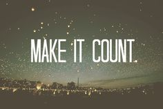 Make it count........THERE IS NEVER A NIGHT ,FULL OF STARS....THAT EVER REPEATS  ITSELF...THEY SAY...JWW