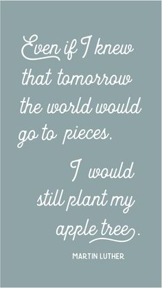 """Martin Luther Quote """"Even if I knew that tomorrow the world would go to pieces, I would still plant my apple tree."""" Words of Wisdom. Christian Quote"""