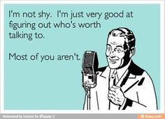 hahahaha... because when people say I'm shy I laugh and say... really I'm not. :P but this just sounds mean. lol