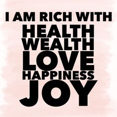 I AM rich with health, wealth, love, happiness, joy