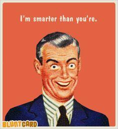 AHAHAHAHAHA nerd grammar joke!!! :D I'm smarter than you're