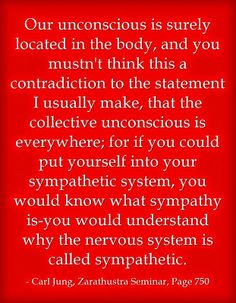 Our unconscious is surely located in the body, and you mustn't think this a contradiction to the statement I usually make, that the collecti...
