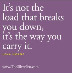 Its not the load that breaks you down, its the way you carry it. I love this quote because it was how Margo and I felt when she went missing. Margo felt like she didnt want to have the lifestyle that everyone else had, and I didnt know what to do with myself when she was gone for a month. In the end, I finally found her though.