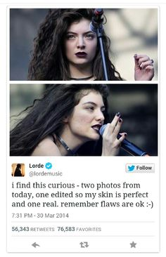 """17 year old Lorde stands up for REAL women! I have a lot of respect for this gal! Lorde Ellis: """"i find this curious - two photos from today, one edited so my skin is perfect and one real. remember flaws are ok :-)"""" Lollapalooza, Mtv, Interview, A Silent Voice, No Photoshop, Faith In Humanity, Body Image, Social Justice, Twitter"""