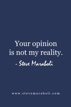 Your opinion is not my reality. - Steve Maraboli