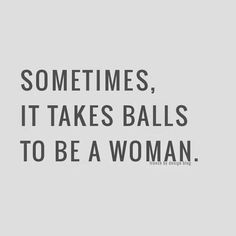 152536-Sometimes-It-Takes-Balls-To-Be-A-Woman.jpg