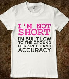 I'M NOT SHORT I'M BUILT FOR SPEED AND ACCURACY....hahaha if only that was true lol