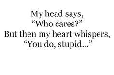 My head says, Who cares?  But then my heart whispers, You do, stupid...