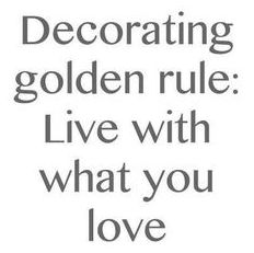 Decorating golden rule: Live with what you love.