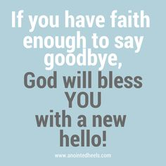 If you have faith enough to say goodbye, God will bless you with a new hello! #faith #allThingsNew