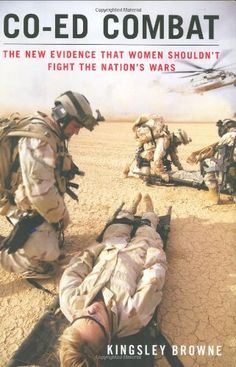Co-ed Combat: The New Evidence That Women Shouldn't Fight the Nation's Wars by Kingsley Browne,http://www.amazon.com/dp/1595230432/ref=cm_sw_r_pi_dp_fxxssb1MER0JT9DN