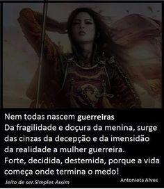 Afinal , nem todas nascem guerreiras da fragilidade e doçura da menina Surge, das cinzas da decepção  e da imensidão da realidade a mulher guerreira, forte, decidida, destemida porque a vida começa onde termina o medo! Antonieta Alves